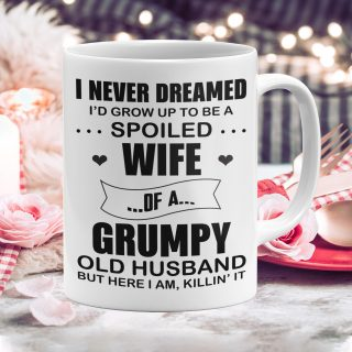 I Never Dreamed I'd Grow Up To Be A Spoiled Wife Of A Grumpy Old Husband But Here I Am Mug- Anniversary Gifts- Funny Cup Gift