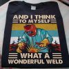 I Think To Myself, What A Wonderful Weld - Funny Shirt Gift Christmas T-shirt For Men And Women, Funny Quote Shirt