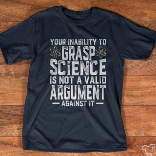 Your Inability To Grasp Science Is Not A Valid Argument Against It Shirt, Funny Scientist Shirt