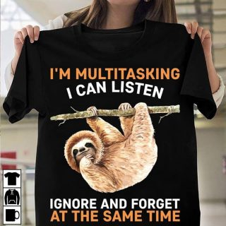Funny Sloth I'm Multitasking I Can Listen Ignore And Forget At The Same Time Shirt, Sloth Shirt, Birthday Gift