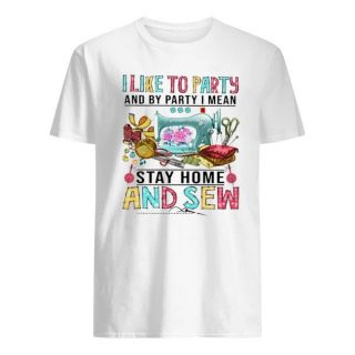 I Like To Party And By Party I Mean Stay At Home And Sew Shirt, Funny Sewing Lovers Shirt, Unique Sewers Gift Ideas For Birthday