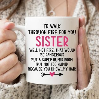 I'd Walk Through Fire For You Sister Coffee Mug - Funny Sister Birthday Gifts Cup, Funny Sibling Gift From A Brother or Sister