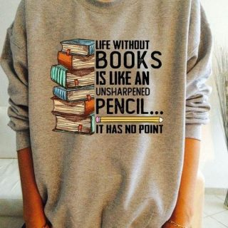 Reading- Life Without Books Is Like An Unsharpened Pencil, Best Shirt For Reading Lover, Gift For Readers, Gift For Her, Birthday Gift