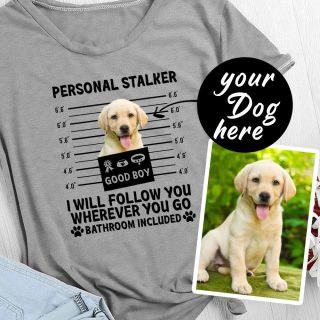 Custom Funny Puppy Dog Mugshot Personal Stalker I Will Follow You Wherever You Go Shirt, For Dog Lovers